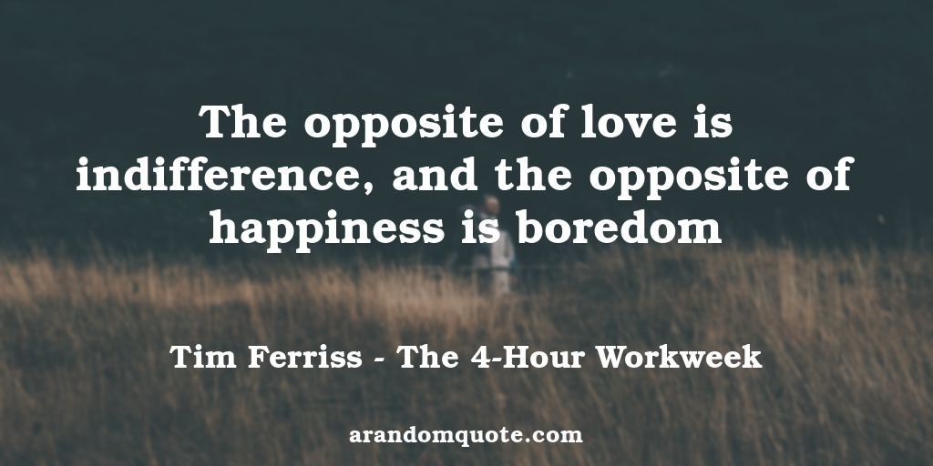 The opposite of love is indifference, and the opposite of happiness is boredom | The 4-Hour Workweek - Tim Ferriss